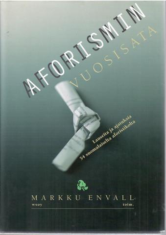 Envall, Markku (toim.): Aforismin vuosisata : lauseita ja ajatuksia 54 suomalaiselta aforistikolta