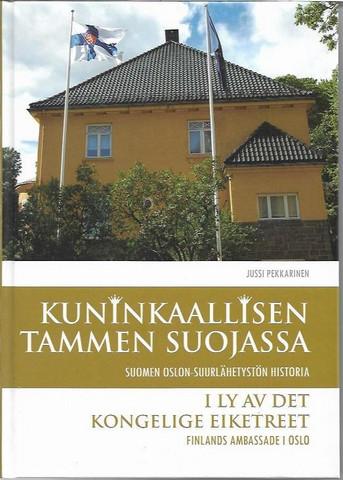 Pekkarinen, Jussi: Kuninkaallisen tammen suojassa : Suomen Oslon-suurlähetystön historia = [I ly av det kongelige eiketreet : Finlands ambassade i Oslo]