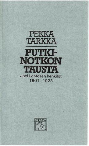 Tarkka, Pekka: Putkinotkon tausta - Joel Lehtosen henkilöt 1901-1923