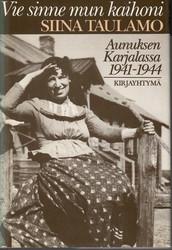 Taulamo, Siina: Vie sinne mun kaihoni : Aunuksen Karjalassa 1941-1944