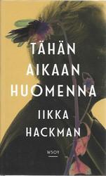 Hackman, Iikka: Tähän aikaan huomenna : romaani