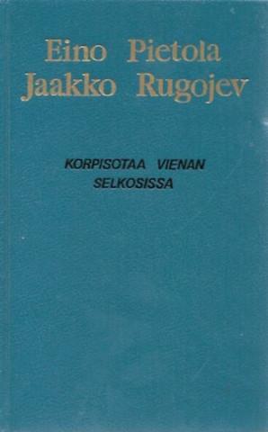 Pietola, Eino & Rugojev, Jaakko: Korpisotaa Vienan selkosissa