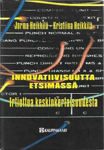 Heikkilä, Jorma & Heikkilä, Kristiina: Innovatiivisuutta etsimässä - Irtiottoa keskinkertaisuudesta