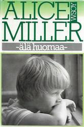 Miller, Alice: Älä huomaa : muunnelmia paratiisiteemasta