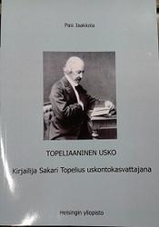 Jaakkola, Pasi: Topeliaaninen usko - Kirjailija Sakari Topelius uskontokasvattajana