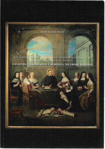 Peake, Rose-Marie: The daughters of charity and moral management in seventeenth-century France : creating conservative catholics, securing surviva