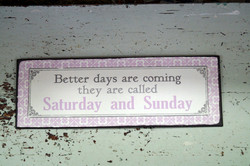 Sisustuskyltti: Beter days are coming, they are called Saturday and Sunday