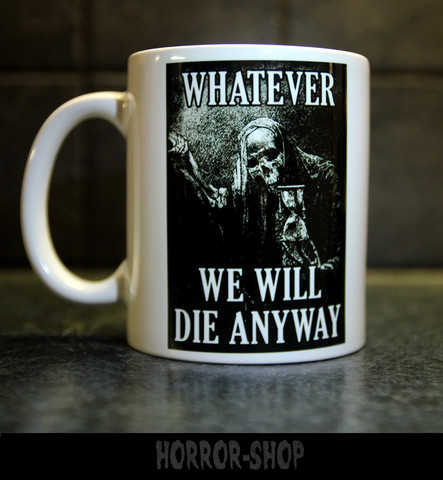 What ever, we will die anyway  -mug
