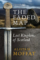 The Faded Map: The Story of the Lost Kingdoms of Scotland by Alistair Moffat