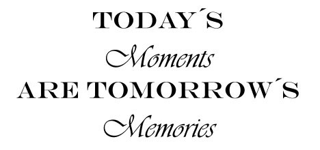 Today´s moments are tomorrow´s memories