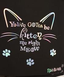You've gotta be kitten me right meow